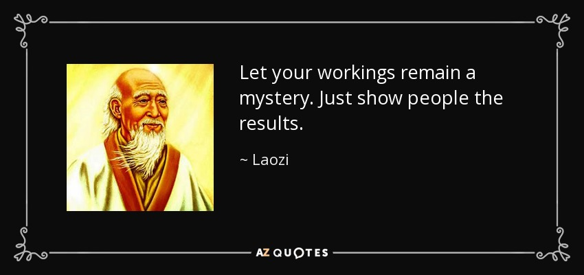 Let your workings remain a mystery. Just show people the results. - Laozi
