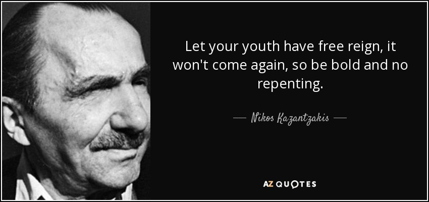 Let your youth have free reign, it won't come again, so be bold and no repenting. - Nikos Kazantzakis