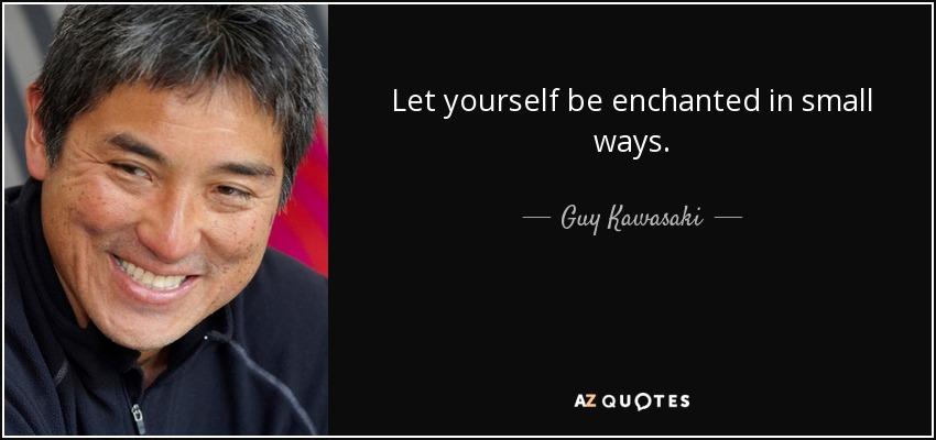 Let yourself be enchanted in small ways. - Guy Kawasaki
