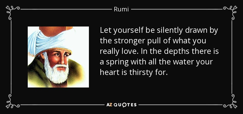 Let yourself be silently drawn by the stronger pull of what you really love. In the depths there is a spring with all the water your heart is thirsty for. - Rumi