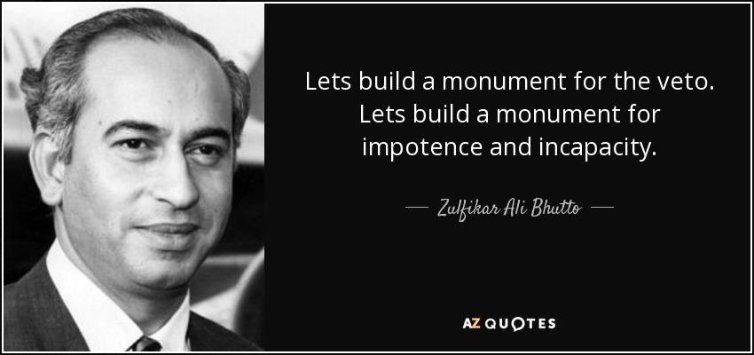 Lets build a monument for the veto. Lets build a monument for impotence and incapacity. - Zulfikar Ali Bhutto