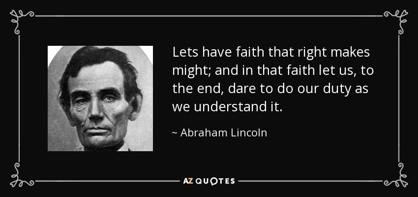 Lets have faith that right makes might; and in that faith let us, to the end, dare to do our duty as we understand it. - Abraham Lincoln