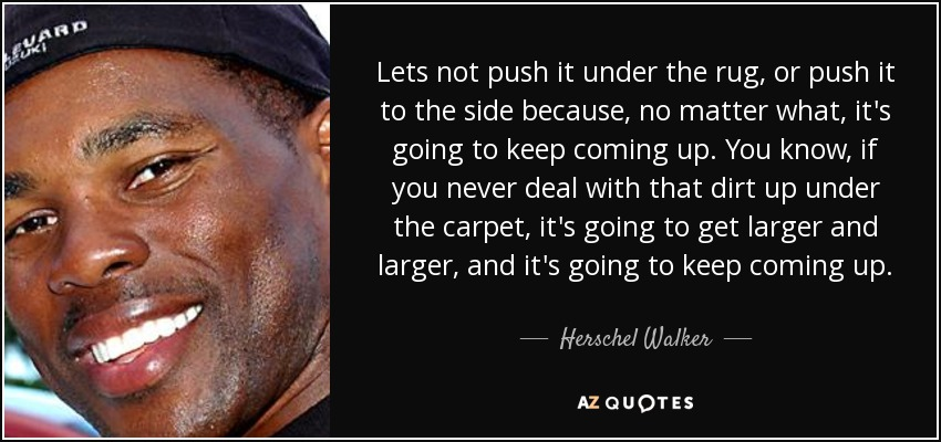 Lets not push it under the rug, or push it to the side because, no matter what, it's going to keep coming up. You know, if you never deal with that dirt up under the carpet, it's going to get larger and larger, and it's going to keep coming up. - Herschel Walker
