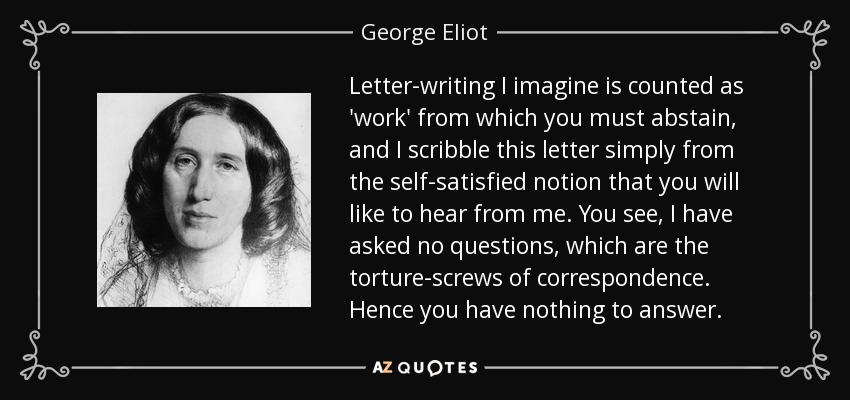 Letter-writing I imagine is counted as 'work' from which you must abstain, and I scribble this letter simply from the self-satisfied notion that you will like to hear from me. You see, I have asked no questions, which are the torture-screws of correspondence. Hence you have nothing to answer. - George Eliot