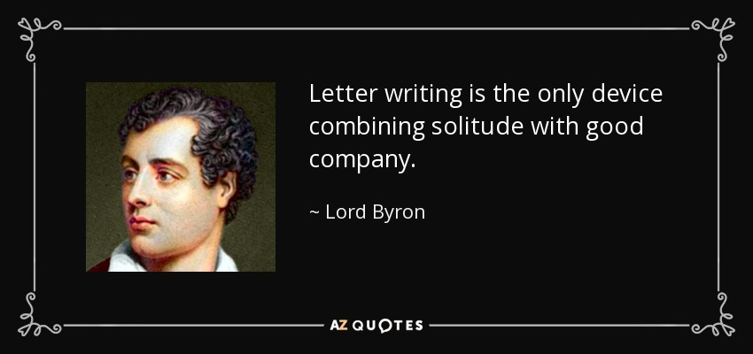 Letter writing is the only device combining solitude with good company. - Lord Byron