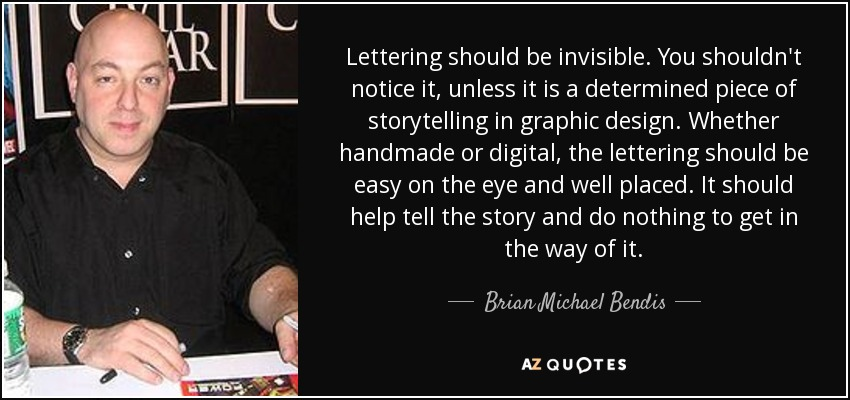 Lettering should be invisible. You shouldn't notice it, unless it is a determined piece of storytelling in graphic design. Whether handmade or digital, the lettering should be easy on the eye and well placed. It should help tell the story and do nothing to get in the way of it. - Brian Michael Bendis