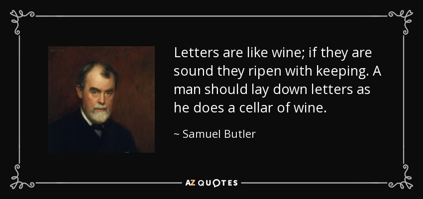 Letters are like wine; if they are sound they ripen with keeping. A man should lay down letters as he does a cellar of wine. - Samuel Butler