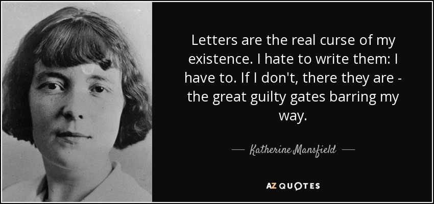 Letters are the real curse of my existence. I hate to write them: I have to. If I don't, there they are - the great guilty gates barring my way. - Katherine Mansfield