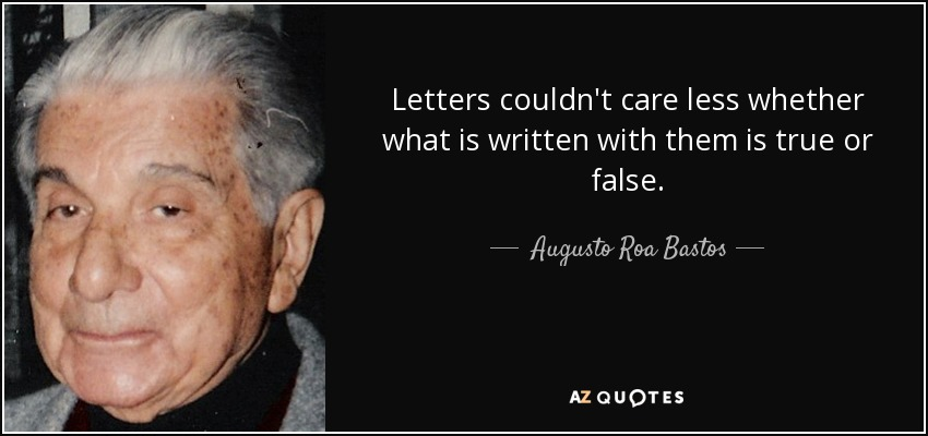 Letters couldn't care less whether what is written with them is true or false. - Augusto Roa Bastos
