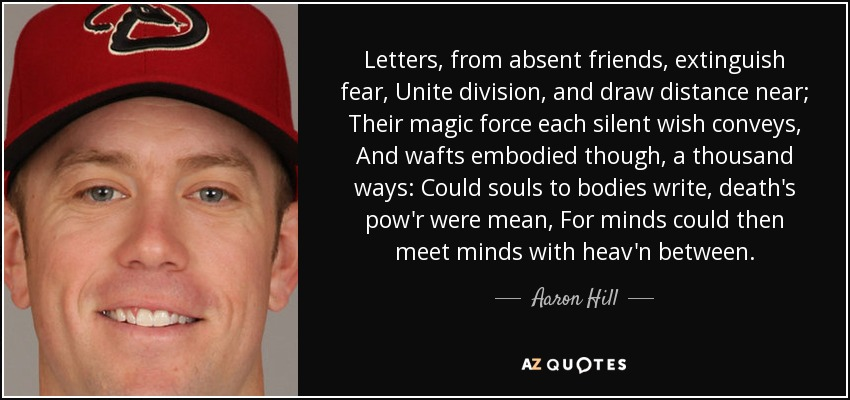 Letters, from absent friends, extinguish fear, Unite division, and draw distance near; Their magic force each silent wish conveys, And wafts embodied though, a thousand ways: Could souls to bodies write, death's pow'r were mean, For minds could then meet minds with heav'n between. - Aaron Hill