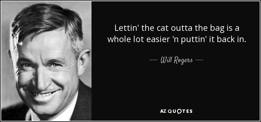 Lettin' the cat outta the bag is a whole lot easier 'n puttin' it back in. - Will Rogers