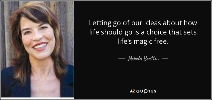Letting go of our ideas about how life should go is a choice that sets life's magic free. - Melody Beattie