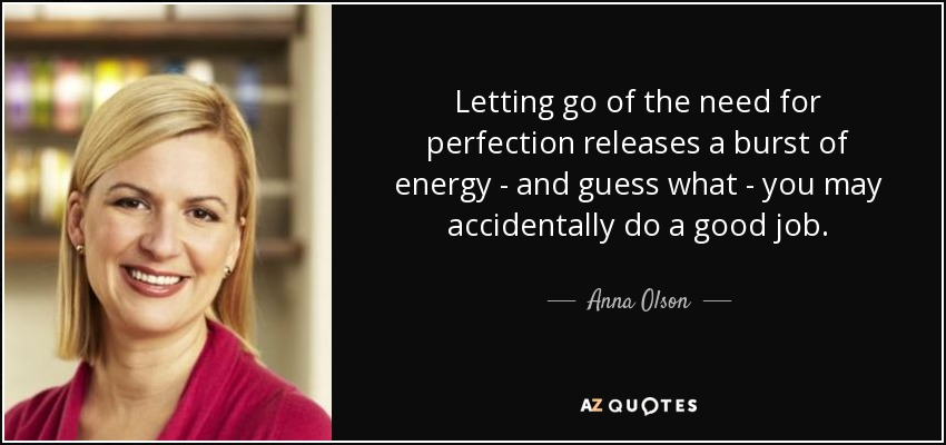 Letting go of the need for perfection releases a burst of energy - and guess what - you may accidentally do a good job. - Anna Olson