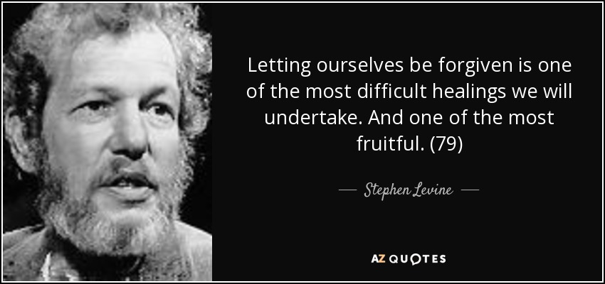 Letting ourselves be forgiven is one of the most difficult healings we will undertake. And one of the most fruitful. (79) - Stephen Levine