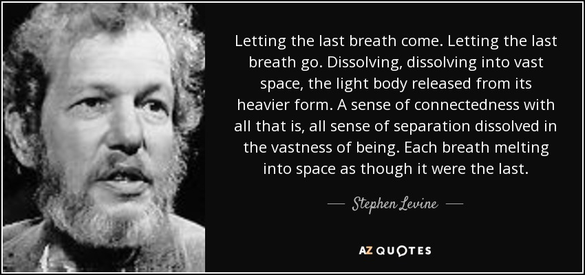 Letting the last breath come. Letting the last breath go. Dissolving, dissolving into vast space, the light body released from its heavier form. A sense of connectedness with all that is, all sense of separation dissolved in the vastness of being. Each breath melting into space as though it were the last. - Stephen Levine