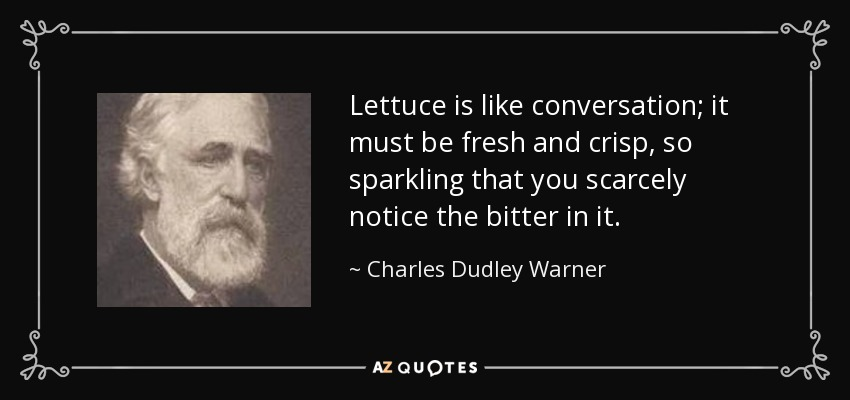 Lettuce is like conversation; it must be fresh and crisp, so sparkling that you scarcely notice the bitter in it. - Charles Dudley Warner