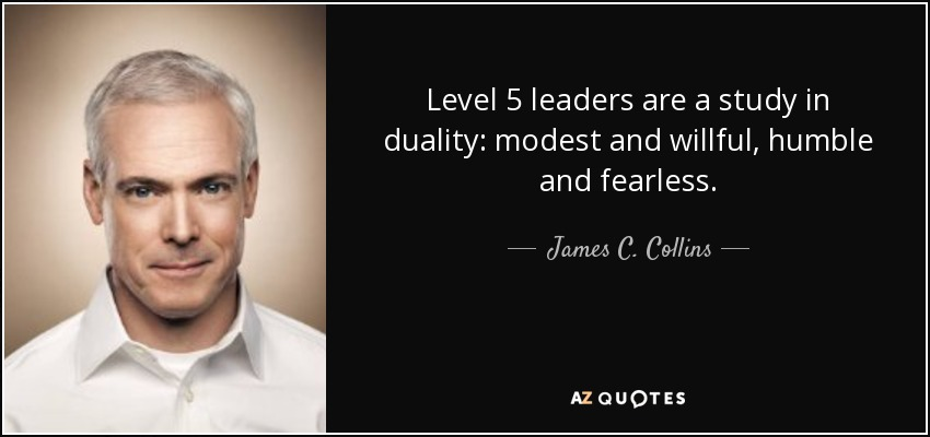 Level 5 leaders are a study in duality: modest and willful, humble and fearless. - James C. Collins