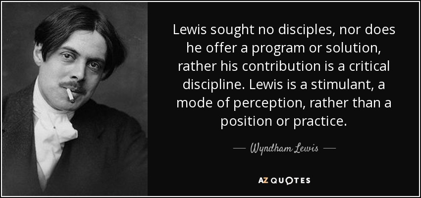 Lewis sought no disciples, nor does he offer a program or solution, rather his contribution is a critical discipline. Lewis is a stimulant, a mode of perception, rather than a position or practice. - Wyndham Lewis