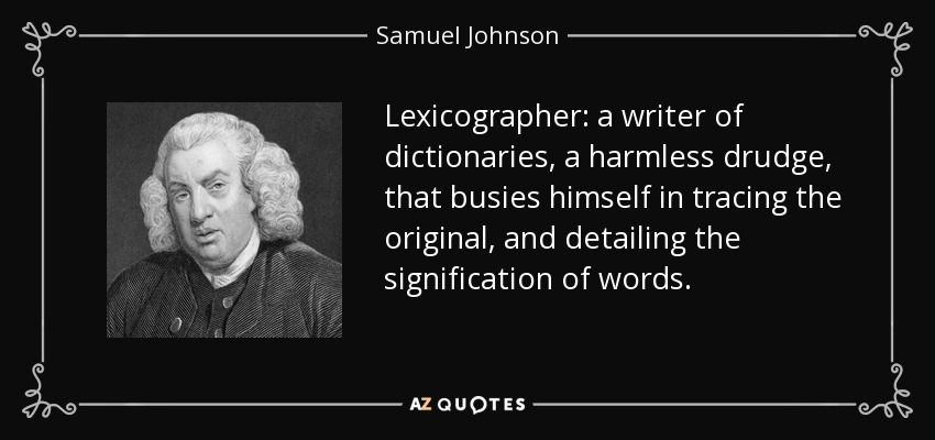 Lexicographer: a writer of dictionaries, a harmless drudge, that busies himself in tracing the original, and detailing the signification of words. - Samuel Johnson