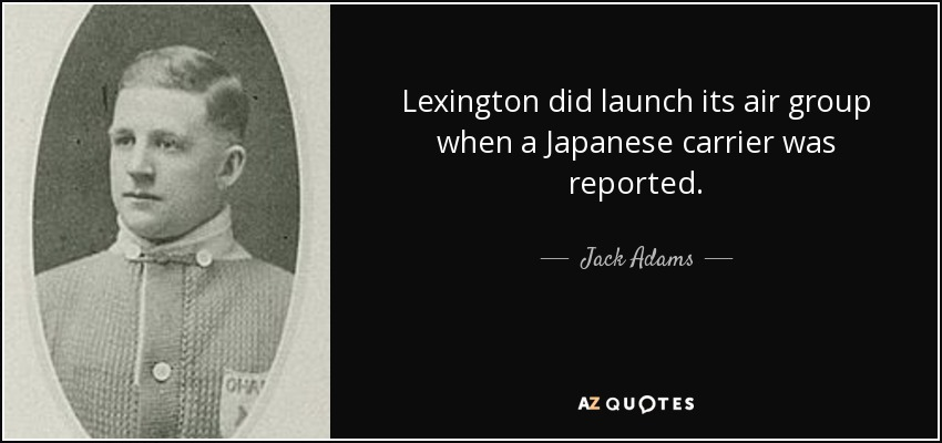 Lexington did launch its air group when a Japanese carrier was reported. - Jack Adams