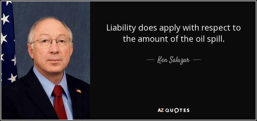 Liability does apply with respect to the amount of the oil spill. - Ken Salazar