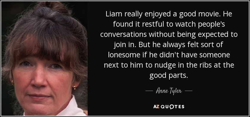 Liam really enjoyed a good movie. He found it restful to watch people's conversations without being expected to join in. But he always felt sort of lonesome if he didn't have someone next to him to nudge in the ribs at the good parts. - Anne Tyler