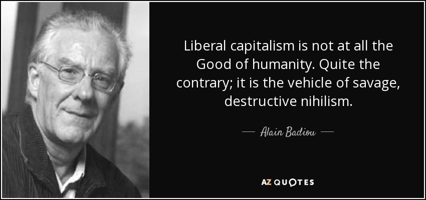 Liberal capitalism is not at all the Good of humanity. Quite the contrary; it is the vehicle of savage, destructive nihilism. - Alain Badiou