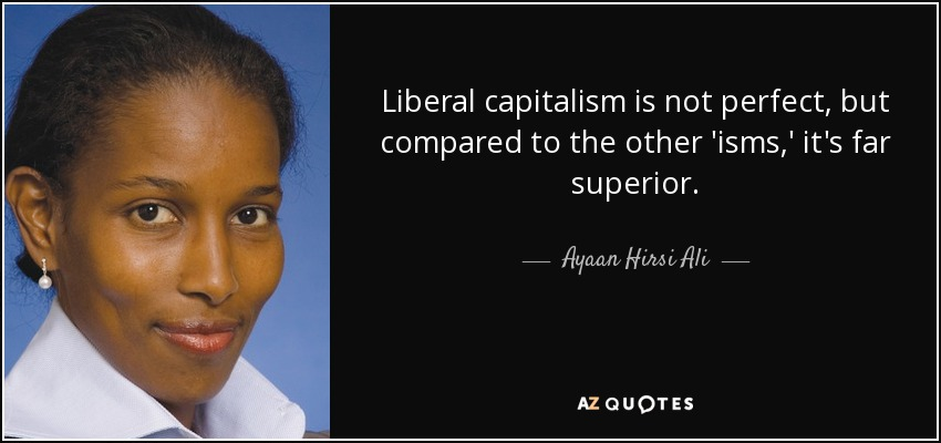 Liberal capitalism is not perfect, but compared to the other 'isms,' it's far superior. - Ayaan Hirsi Ali
