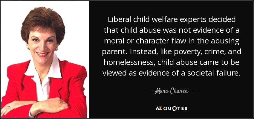 Liberal child welfare experts decided that child abuse was not evidence of a moral or character flaw in the abusing parent. Instead, like poverty, crime, and homelessness, child abuse came to be viewed as evidence of a societal failure. - Mona Charen
