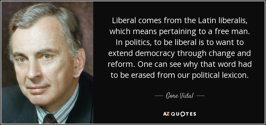 Liberal comes from the Latin liberalis, which means pertaining to a free man. In politics, to be liberal is to want to extend democracy through change and reform. One can see why that word had to be erased from our political lexicon. - Gore Vidal