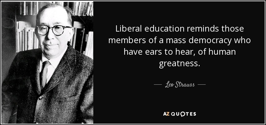 Liberal education reminds those members of a mass democracy who have ears to hear, of human greatness. - Leo Strauss