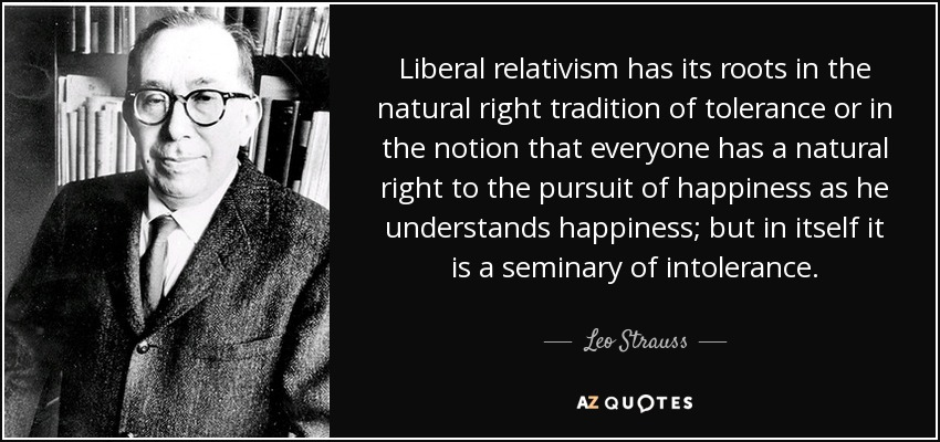 Liberal relativism has its roots in the natural right tradition of tolerance or in the notion that everyone has a natural right to the pursuit of happiness as he understands happiness; but in itself it is a seminary of intolerance. - Leo Strauss