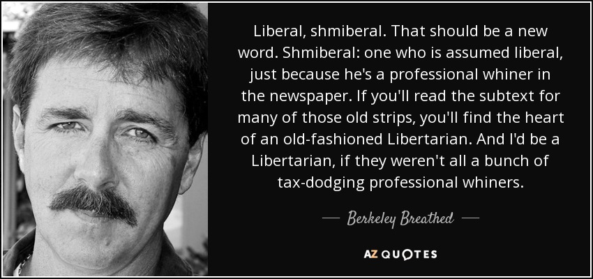Liberal, shmiberal. That should be a new word. Shmiberal: one who is assumed liberal, just because he's a professional whiner in the newspaper. If you'll read the subtext for many of those old strips, you'll find the heart of an old-fashioned Libertarian. And I'd be a Libertarian, if they weren't all a bunch of tax-dodging professional whiners. - Berkeley Breathed