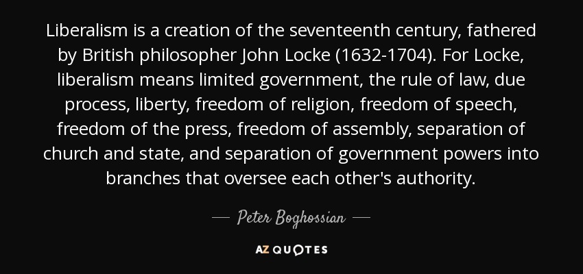 Liberalism is a creation of the seventeenth century, fathered by British philosopher John Locke (1632-1704). For Locke, liberalism means limited government, the rule of law, due process, liberty, freedom of religion, freedom of speech, freedom of the press, freedom of assembly, separation of church and state, and separation of government powers into branches that oversee each other's authority. - Peter Boghossian