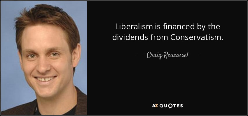 Liberalism is financed by the dividends from Conservatism. - Craig Reucassel