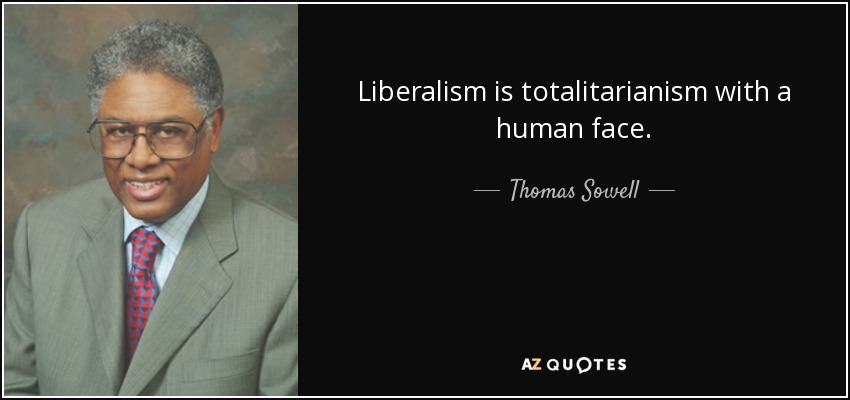 Liberalism is totalitarianism with a human face. - Thomas Sowell