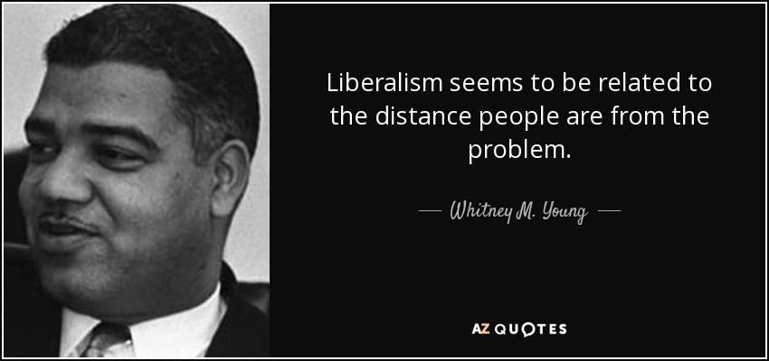 Liberalism seems to be related to the distance people are from the problem. - Whitney M. Young