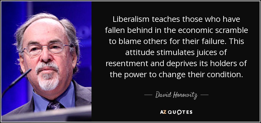 Liberalism teaches those who have fallen behind in the economic scramble to blame others for their failure. This attitude stimulates juices of resentment and deprives its holders of the power to change their condition. - David Horowitz