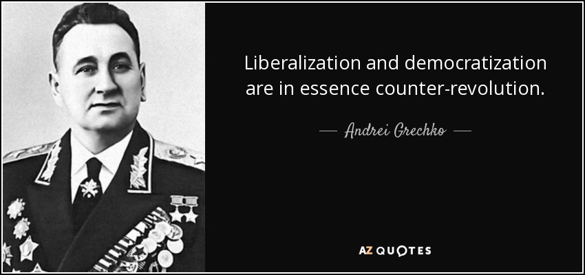 Liberalization and democratization are in essence counter-revolution. - Andrei Grechko