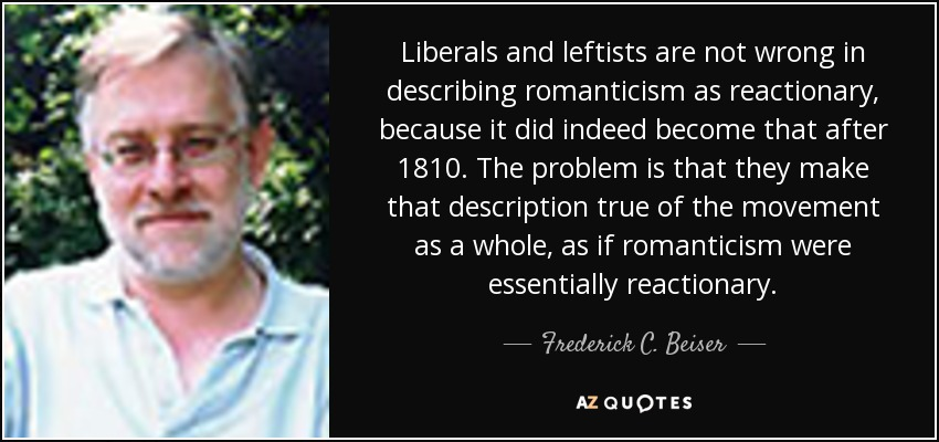 Liberals and leftists are not wrong in describing romanticism as reactionary, because it did indeed become that after 1810. The problem is that they make that description true of the movement as a whole, as if romanticism were essentially reactionary. - Frederick C. Beiser