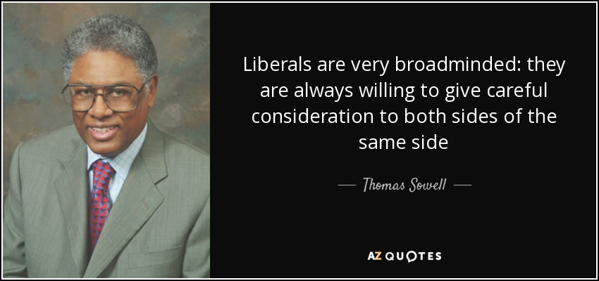 Liberals are very broadminded: they are always willing to give careful consideration to both sides of the same side - Thomas Sowell