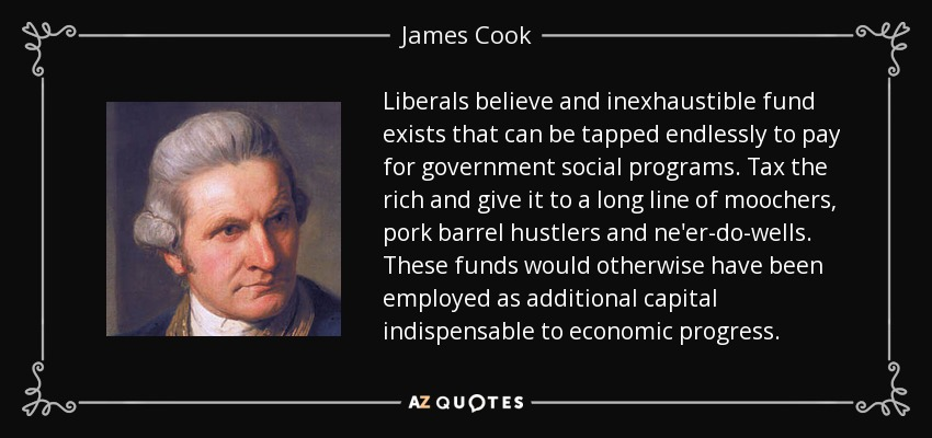 Liberals believe and inexhaustible fund exists that can be tapped endlessly to pay for government social programs. Tax the rich and give it to a long line of moochers, pork barrel hustlers and ne'er-do-wells. These funds would otherwise have been employed as additional capital indispensable to economic progress. - James Cook