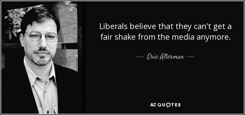 Liberals believe that they can't get a fair shake from the media anymore. - Eric Alterman