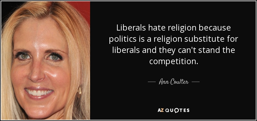 Liberals hate religion because politics is a religion substitute for liberals and they can't stand the competition. - Ann Coulter