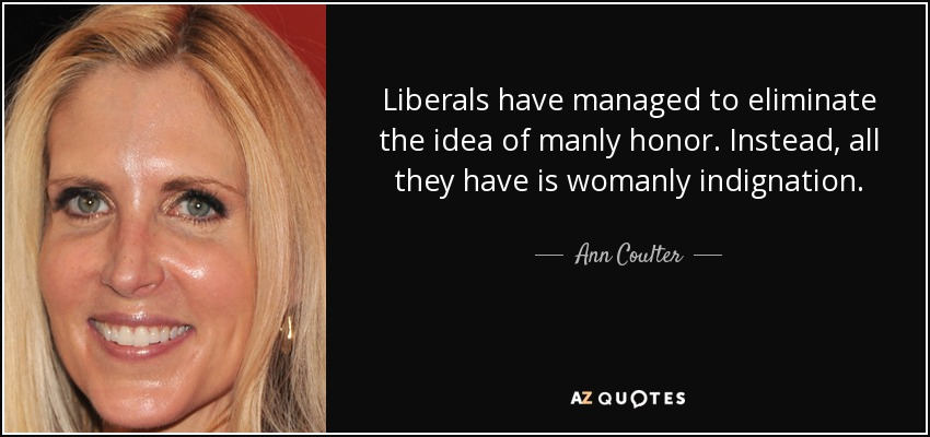 Liberals have managed to eliminate the idea of manly honor. Instead, all they have is womanly indignation. - Ann Coulter