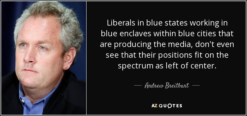 Liberals in blue states working in blue enclaves within blue cities that are producing the media, don't even see that their positions fit on the spectrum as left of center. - Andrew Breitbart