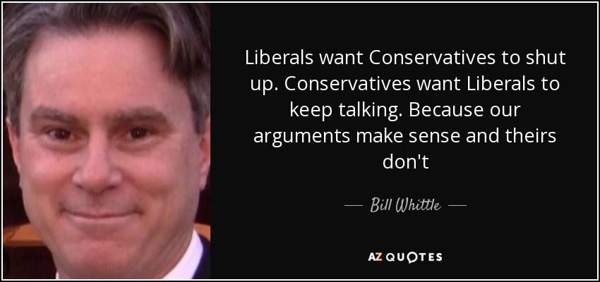 Liberals want Conservatives to shut up. Conservatives want Liberals to keep talking. Because our arguments make sense and theirs don't - Bill Whittle