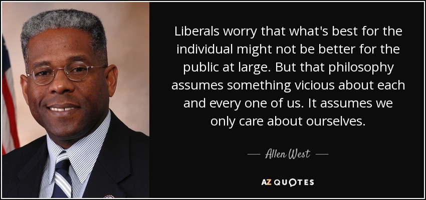 Liberals worry that what's best for the individual might not be better for the public at large. But that philosophy assumes something vicious about each and every one of us. It assumes we only care about ourselves. - Allen West