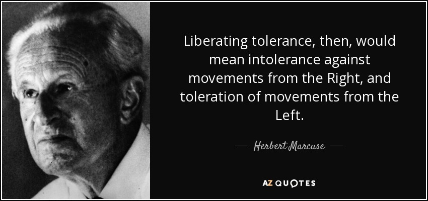 Liberating tolerance, then, would mean intolerance against movements from the Right, and toleration of movements from the Left. - Herbert Marcuse
