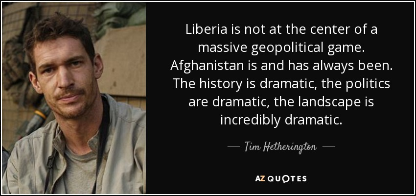 Liberia is not at the center of a massive geopolitical game. Afghanistan is and has always been. The history is dramatic, the politics are dramatic, the landscape is incredibly dramatic. - Tim Hetherington